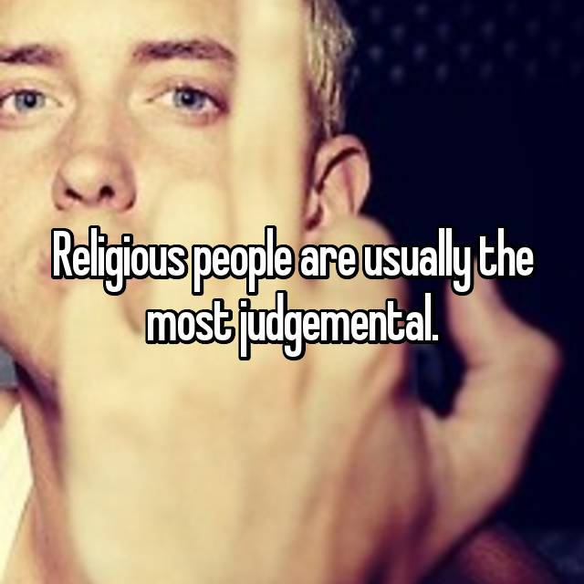 Religious people are usually the most judgemental.