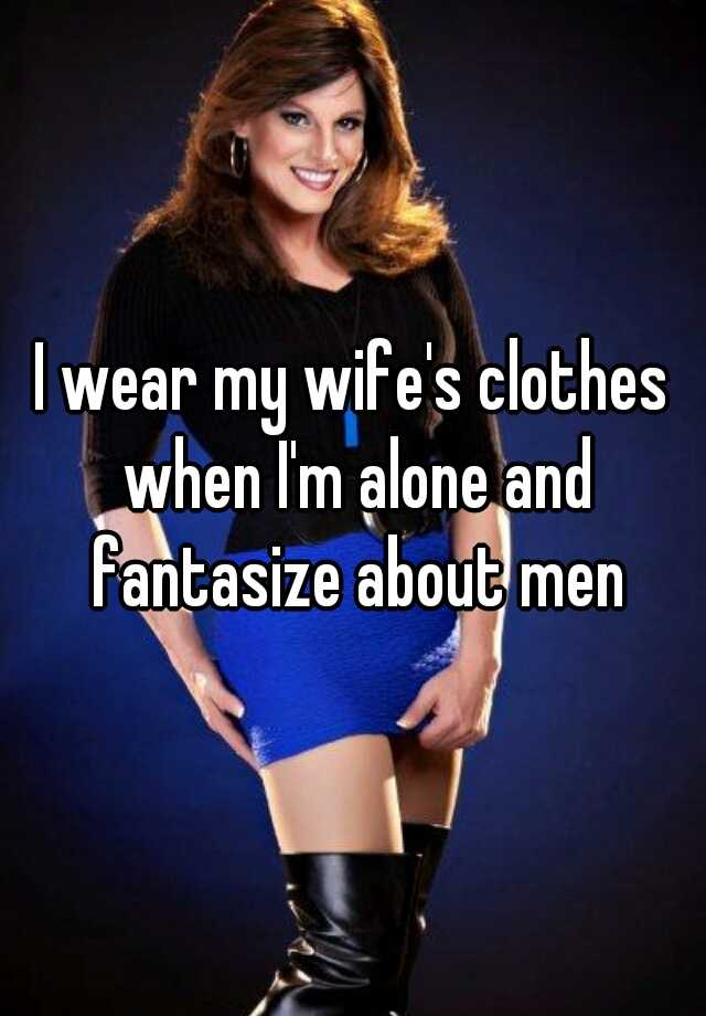 i like to wear my wifes clothes