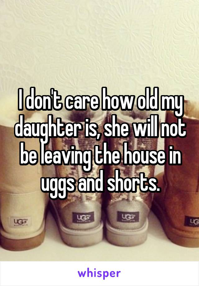 I don't care how old my daughter is, she will not be leaving the house in uggs and shorts.