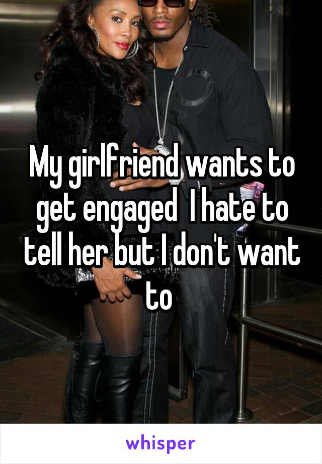 My girlfriend wants to get engaged  I hate to tell her but I don't want to