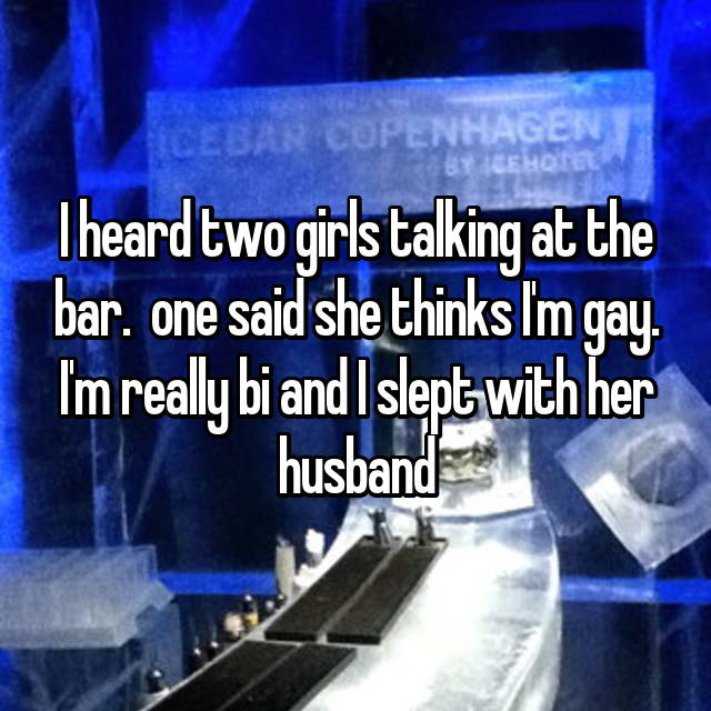 I heard two girls talking at the bar.  one said she thinks I'm gay. I'm really bi and I slept with her husband