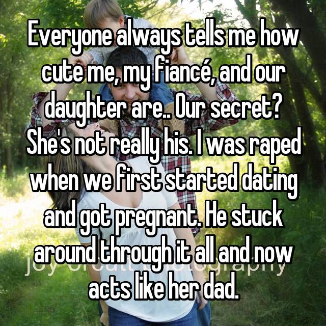 Everyone always tells me how cute me, my fiancé, and our daughter are.. Our secret? She's not really his. I was raped when we first started dating and got pregnant. He stuck around through it all and now acts like her dad.