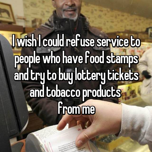 I wish I could refuse service to people who have food stamps and try to buy lottery tickets and tobacco products  from me