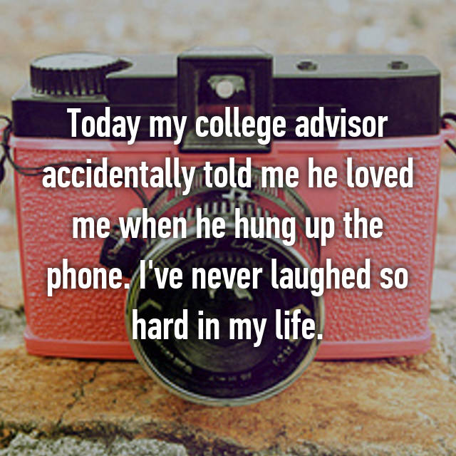 Today my college advisor accidentally told me he loved me when he hung up the phone. I've never laughed so hard in my life.