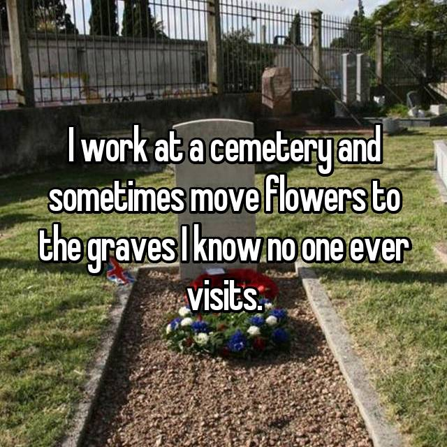 I work at a cemetery and sometimes move flowers to the graves I know no one ever visits.