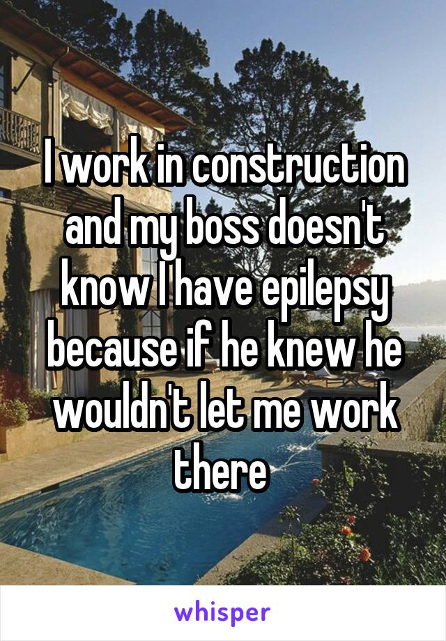 I work in construction and my boss doesn't know I have epilepsy because if he knew he wouldn't let me work there