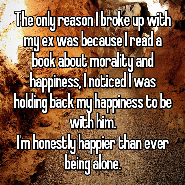 The only reason I broke up with my ex was because I read a book about morality and happiness, I noticed I was holding back my happiness to be with him. I'm honestly happier than ever being alone.