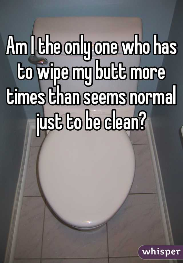 Am I the only one who has to wipe my butt more times than seems normal just to be clean?