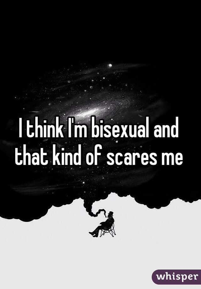 I think I'm bisexual and that kind of scares me