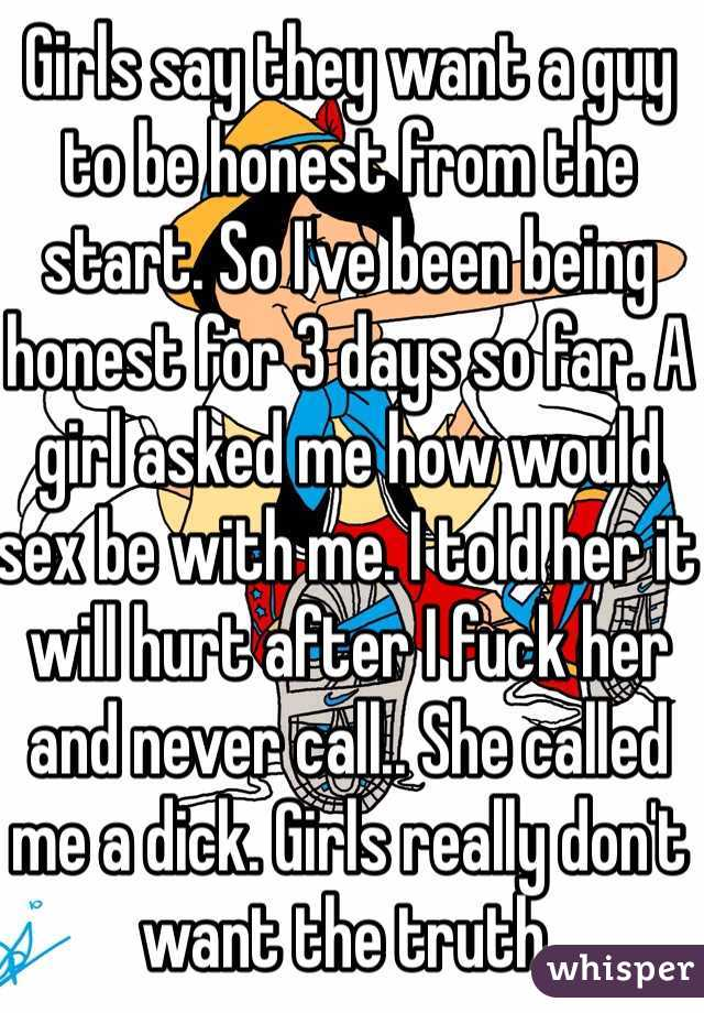 Girls say they want a guy to be honest from the start. So I've been being honest for 3 days so far. A girl asked me how would sex be with me. I told her it will hurt after I fuck her and never call.. She called me a dick. Girls really don't want the truth.