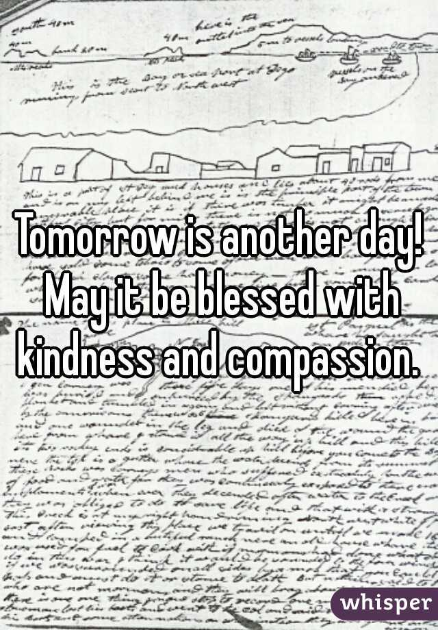 Tomorrow is another day! May it be blessed with kindness and compassion.