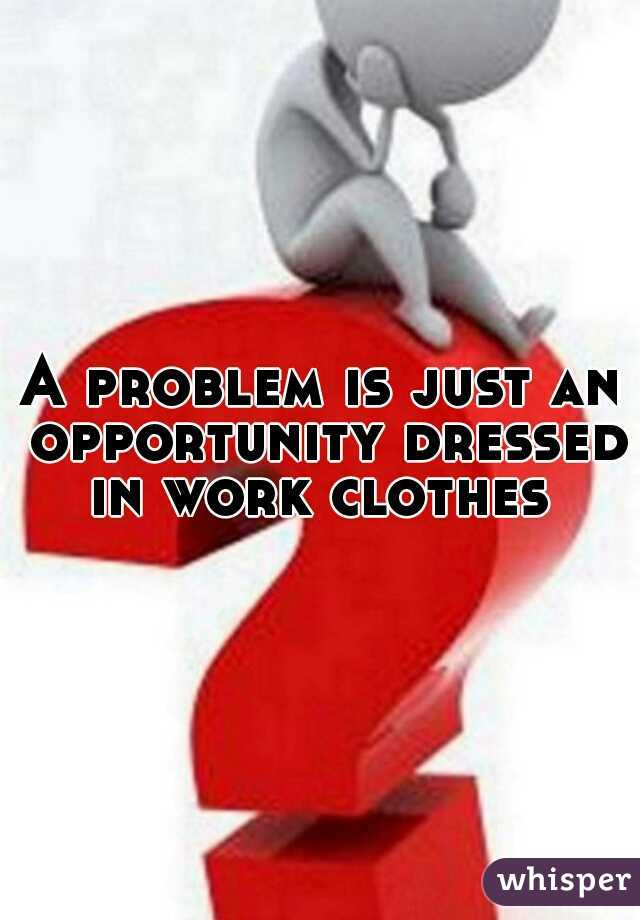 A problem is just an opportunity dressed in work clothes