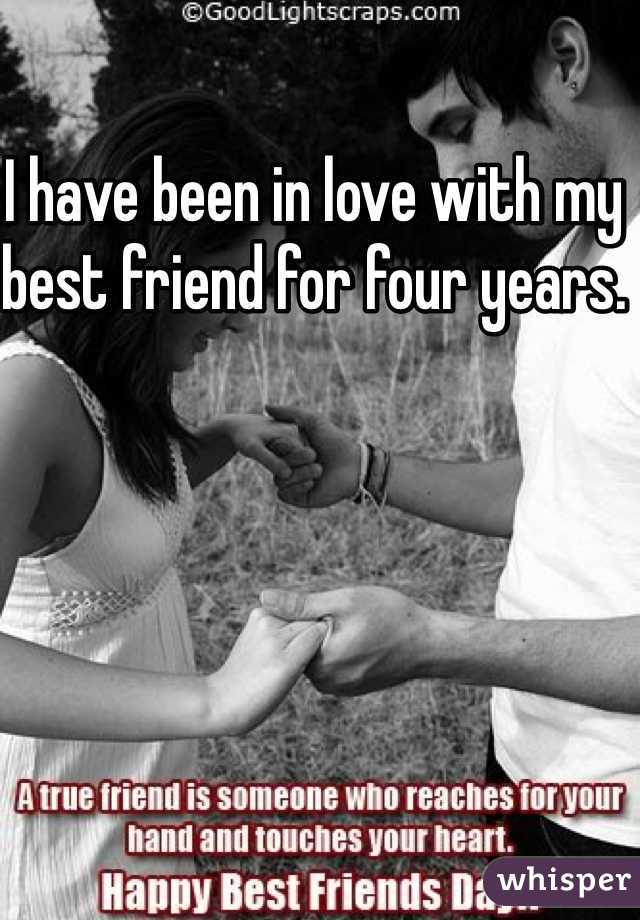 I have been in love with my best friend for four years.