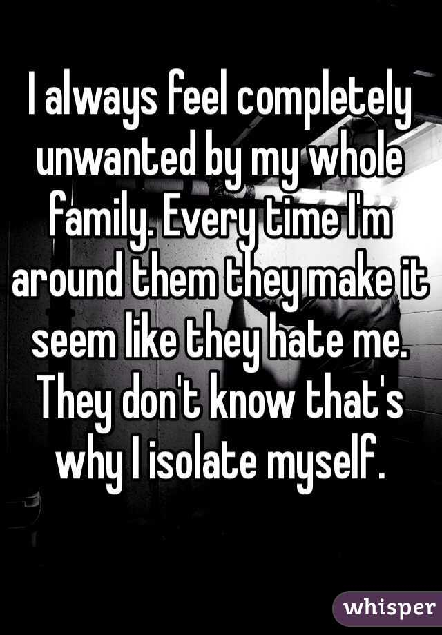 I always feel completely unwanted by my whole family. Every time I'm around them they make it seem like they hate me. They don't know that's why I isolate myself.