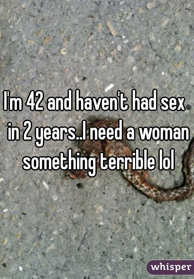 I'm 42 and haven't had sex  in 2 years..I need a woman something terrible lol