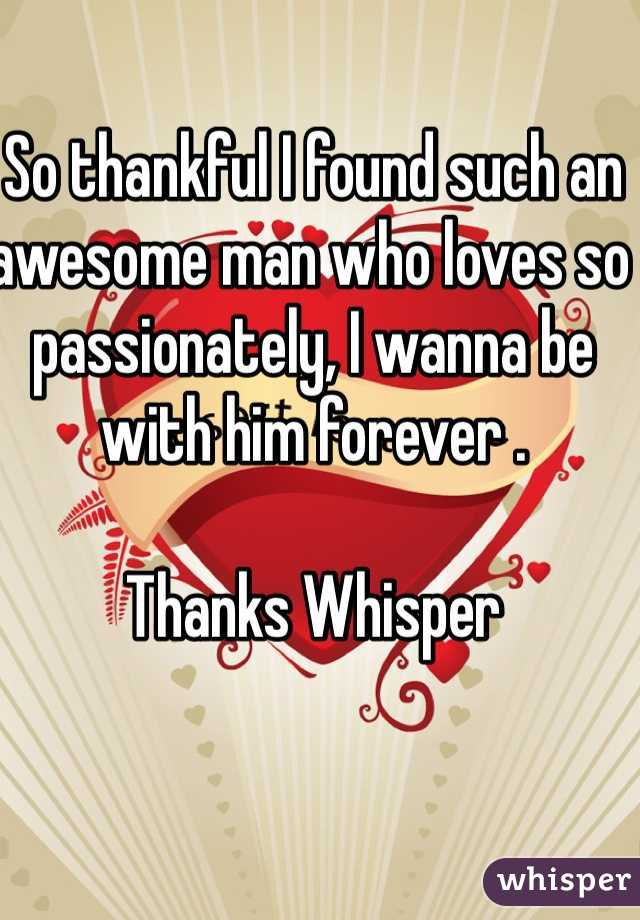 So thankful I found such an awesome man who loves so passionately, I wanna be with him forever .  Thanks Whisper