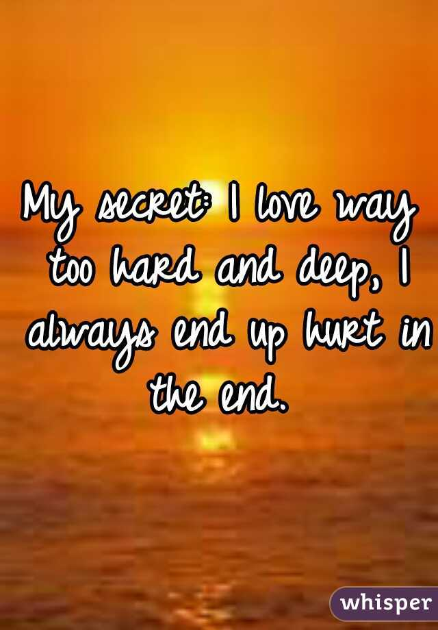 My secret: I love way too hard and deep, I always end up hurt in the end.