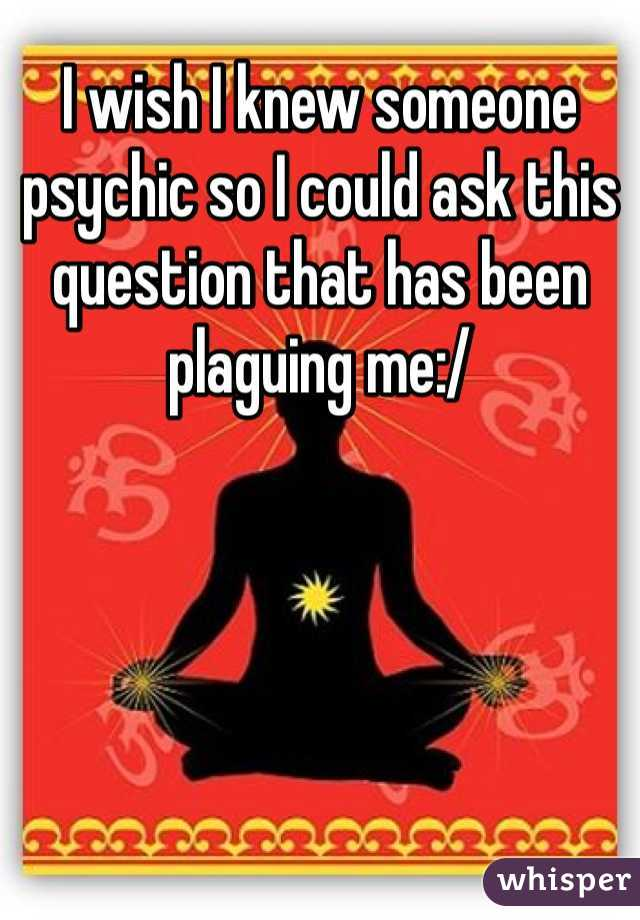 I wish I knew someone psychic so I could ask this question that has been plaguing me:/