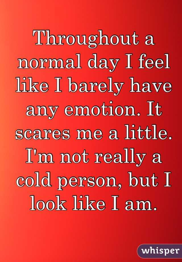 Throughout a normal day I feel like I barely have any emotion. It scares me a little. I'm not really a cold person, but I look like I am.