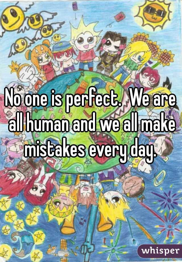 No one is perfect.  We are all human and we all make mistakes every day.