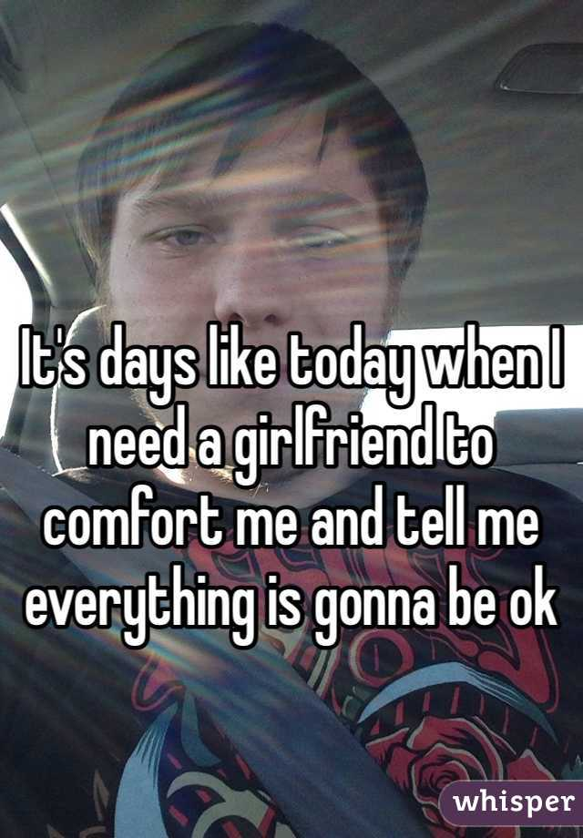 It's days like today when I need a girlfriend to comfort me and tell me everything is gonna be ok