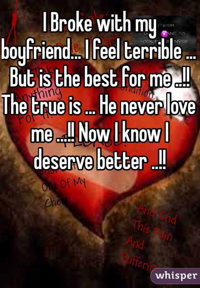 I Broke with my boyfriend... I feel terrible ... But is the best for me ..!! The true is ... He never love me ...!! Now I know I deserve better ..!!