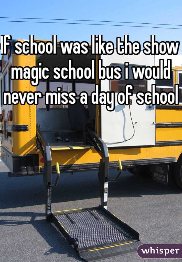 If school was like the show magic school bus i would never miss a day of school