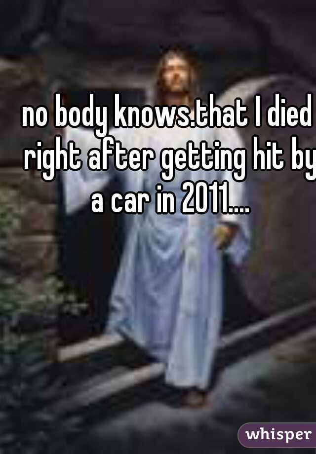 no body knows.that I died right after getting hit by a car in 2011....