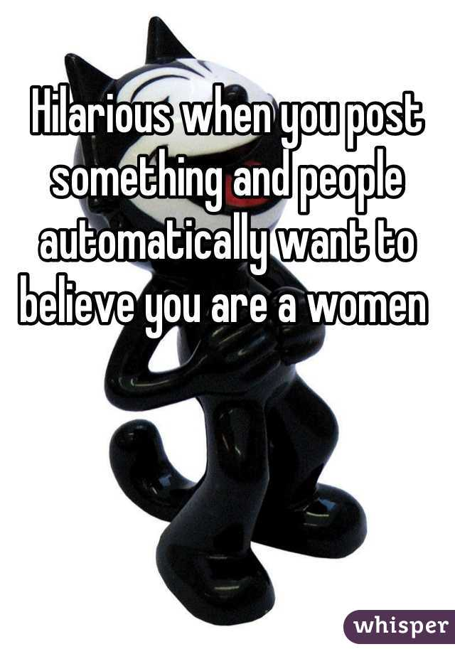 Hilarious when you post something and people automatically want to believe you are a women