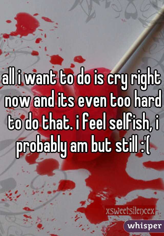 all i want to do is cry right now and its even too hard to do that. i feel selfish, i probably am but still :'(