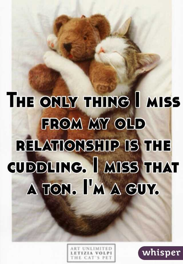 The only thing I miss from my old relationship is the cuddling. I miss that a ton. I'm a guy.