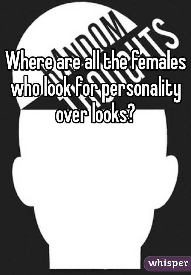 Where are all the females who look for personality over looks?