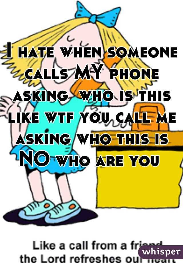 I hate when someone calls MY phone asking  who is this like wtf you call me asking who this is NO who are you