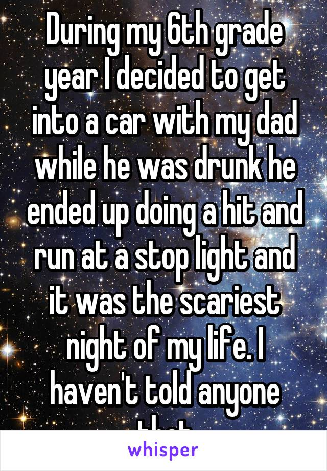 During my 6th grade year I decided to get into a car with my dad while he was drunk he ended up doing a hit and run at a stop light and it was the scariest night of my life. I haven't told anyone that