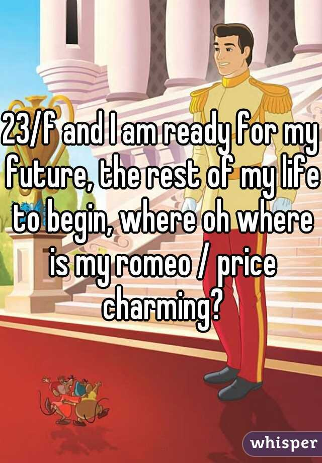 23/f and I am ready for my future, the rest of my life to begin, where oh where is my romeo / price charming?