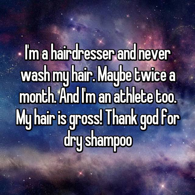 I'm a hairdresser and never wash my hair. Maybe twice a month. And I'm an athlete too. My hair is gross! Thank god for dry shampoo
