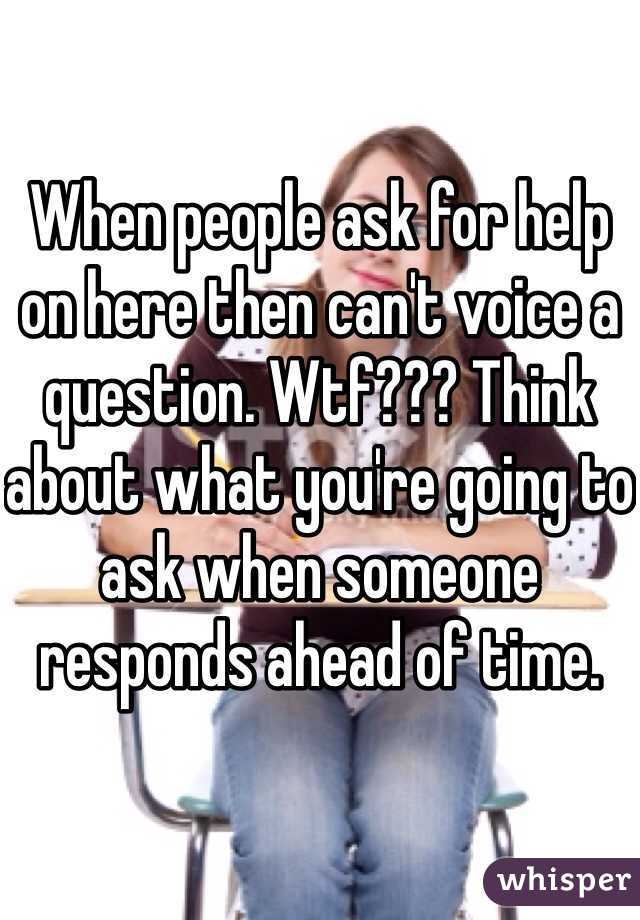 When people ask for help on here then can't voice a question. Wtf??? Think about what you're going to ask when someone responds ahead of time.