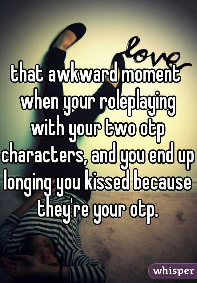 that awkward moment when your roleplaying with your two otp characters, and you end up longing you kissed because they're your otp.