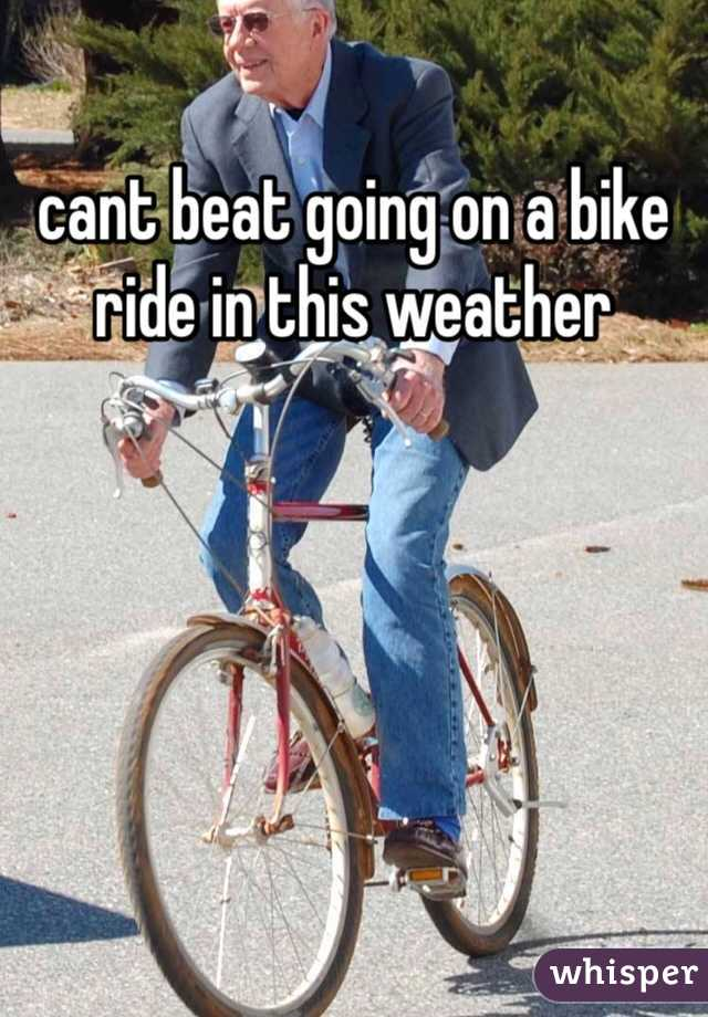 cant beat going on a bike ride in this weather