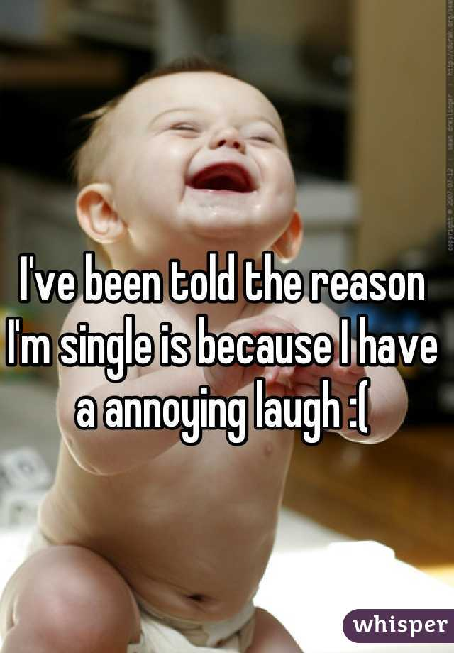 I've been told the reason I'm single is because I have a annoying laugh :(