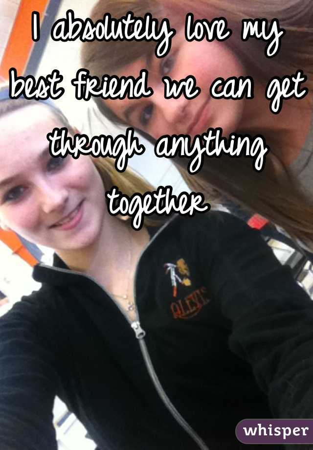 I absolutely love my best friend we can get through anything together