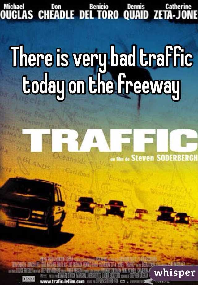 There is very bad traffic today on the freeway