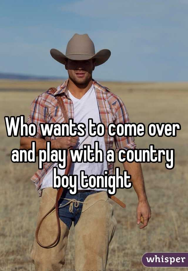 Who wants to come over and play with a country boy tonight