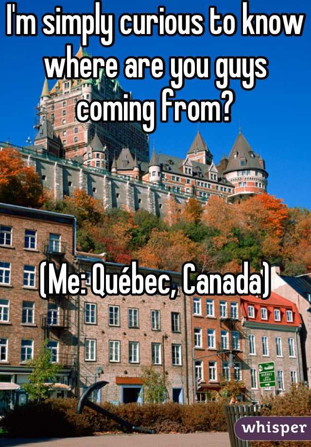 I'm simply curious to know where are you guys coming from?    (Me: Québec, Canada)