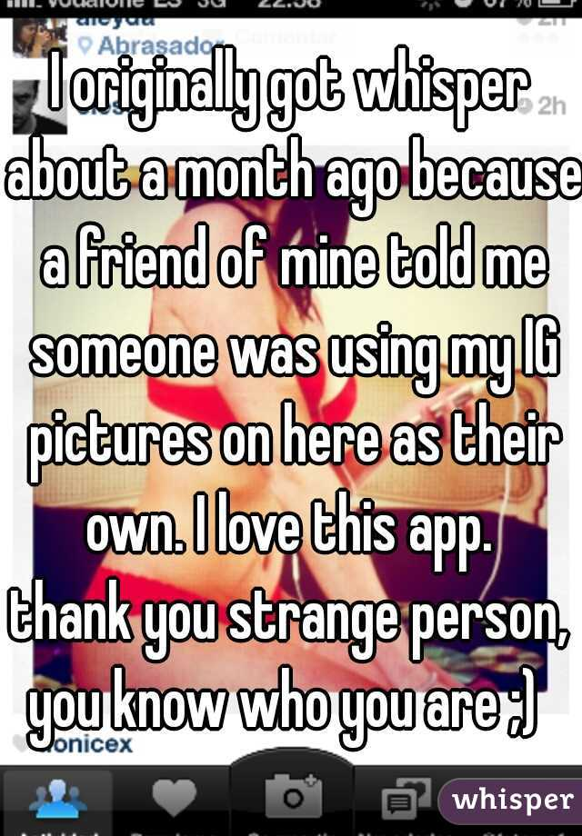 I originally got whisper about a month ago because a friend of mine told me someone was using my IG pictures on here as their own. I love this app.  thank you strange person, you know who you are ;)