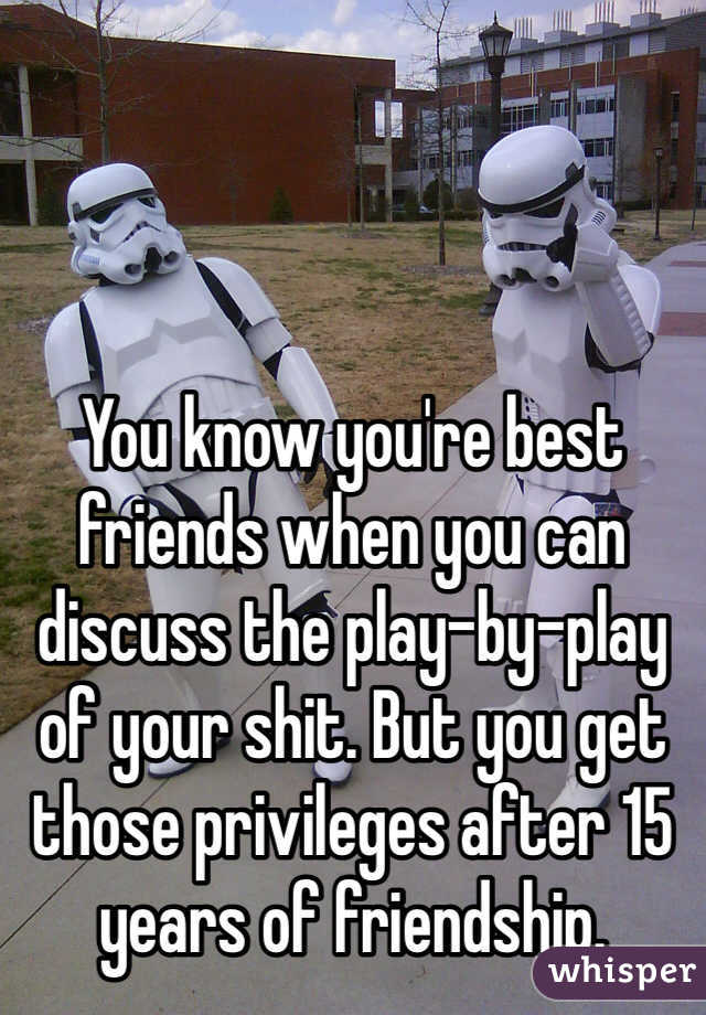 You know you're best friends when you can discuss the play-by-play of your shit. But you get those privileges after 15 years of friendship.