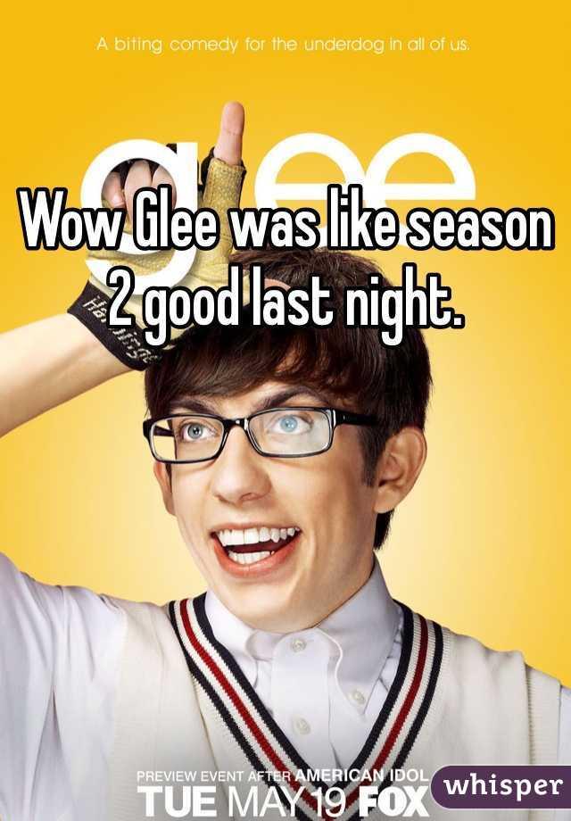 Wow Glee was like season 2 good last night.