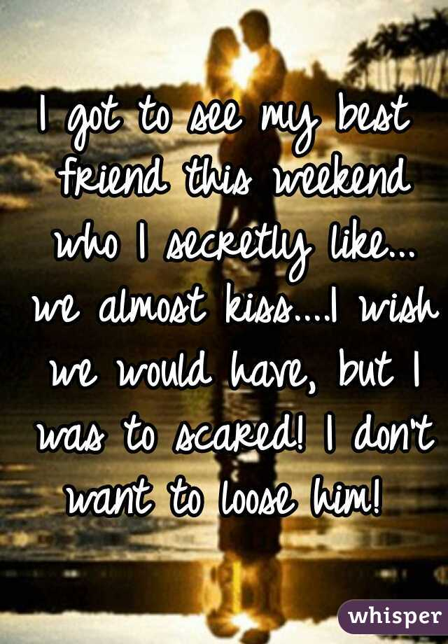 I got to see my best friend this weekend who I secretly like... we almost kiss....I wish we would have, but I was to scared! I don't want to loose him!