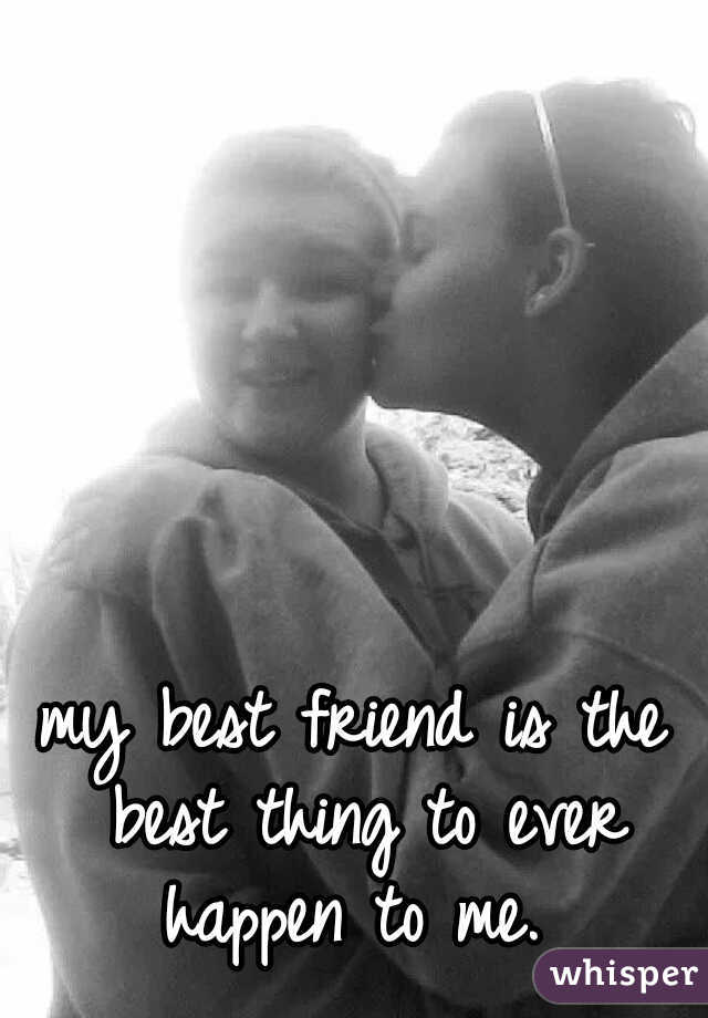 my best friend is the best thing to ever happen to me.