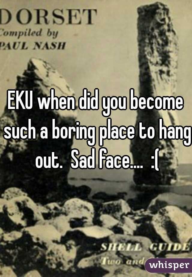 EKU when did you become such a boring place to hang out.  Sad face....  :(